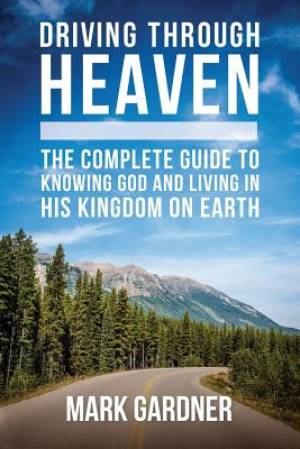 Driving Through Heaven: The Complete Guide to Knowing God and Living in His Kingdom on Earth