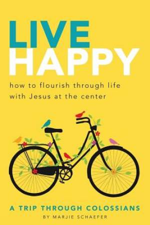Live Happy: How to Flourish Through Life with Jesus at the Center