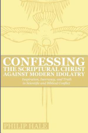 Confessing the Scriptural Christ against Modern Idolatry: Inspiration, Inerrancy, and Truth in Scientific and Biblical Conflict
