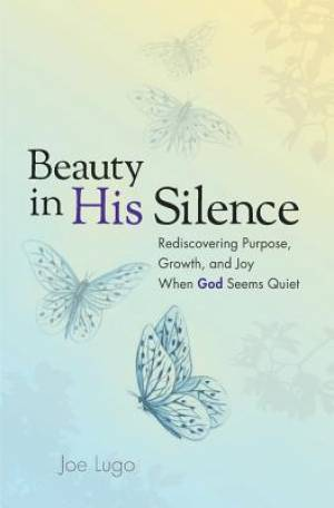 Beauty In His Silence: Rediscovering Purpose, Growth, and Joy When God Seems Quiet