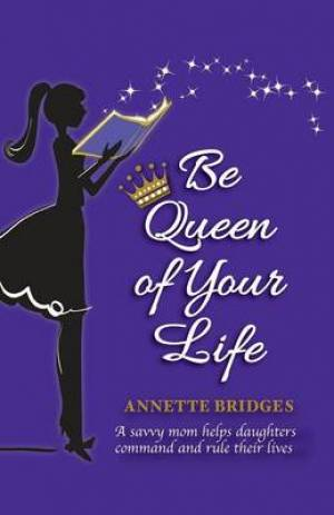 Be Queen of Your Life: A savvy mom helps daughters command and rule their lives