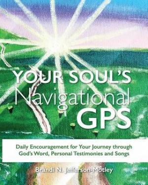 YOUR SOUL'S NAVIGATIONAL GPS: Daily Encouragement for Your Journey through  God's Word, Personal Testimonies and Songs