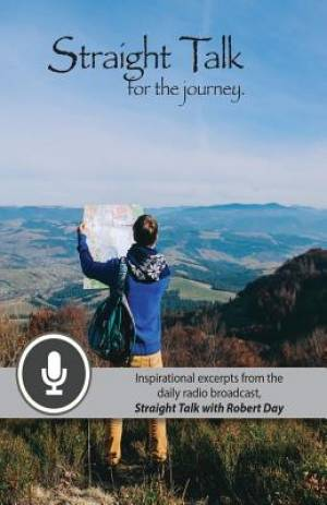 Straight Talk for the Journey: Inspirational Excerpts from the Daily Radio Broadcast, Straight Talk with Robert Day