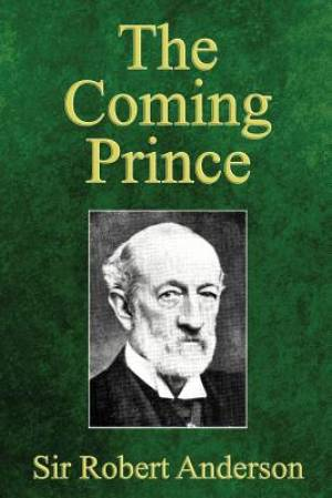The Coming Prince: The Marvelous Prophecy of Daniel's Seventy Weeks Concerning the Antichrist