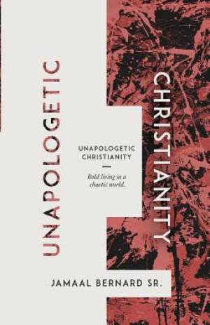 Unapologetic Christianity: Bold Living in a Chaotic World