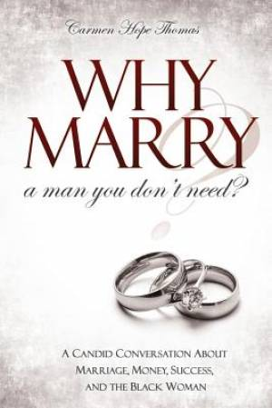 Why Marry a Man You Don't Need: A Candid Conversation About Marriage, Money, Success, and the Black Woman