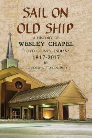 Sail On Old Ship: A History of Wesley Chapel - Floyd County, Indiana: 1817-2017