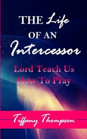 The Life Of An Intercessor: Teach Us How To Pray