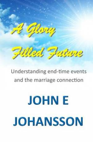 A Glory Filled Future: Understanding end-time events and the marriage connection