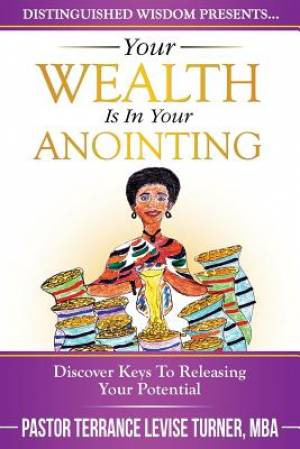 Your Wealth Is In Your Anointing: Discover Keys To Releasing Your Potential