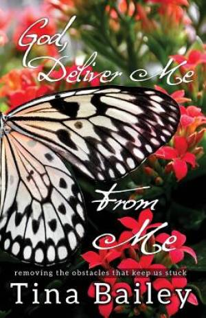 God Deliver Me From Me: Removing the Obstacles that  Keep us Stuck
