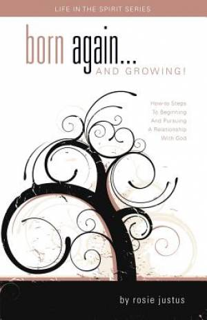 Born Again... and Growing!: How-To Steps to Beginning and Pursuing a Relationship with God