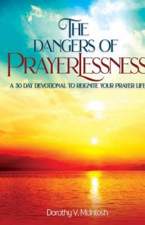 The Dangers of Prayerlessness: A 30 Day Devotional to Reignite Your Prayer Life
