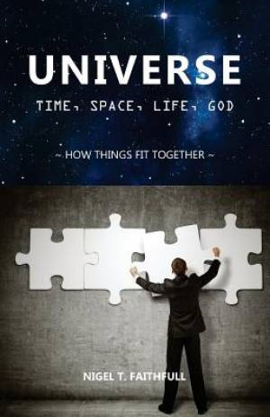 UNIVERSE: Time, Space, Life, God: How Things Fit Together