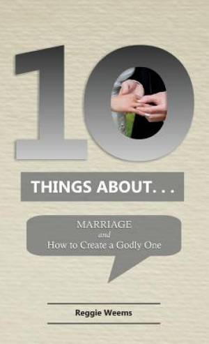Ten Things About. . .Marriage: And How to Create a Godly One