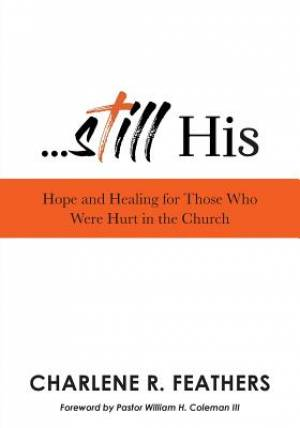 Still His: Hope and Healing for Those Who Were Hurt in the Church