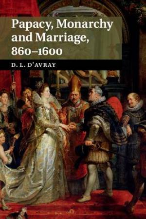 Papacy, Monarchy and Marriage 860-1600