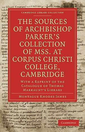 The Sources of Archbishop Parker's Collection of Mss. at Corpus Christi College, Cambridge: With a Reprint of the Catalogue of Thomas Markaunt's Libra