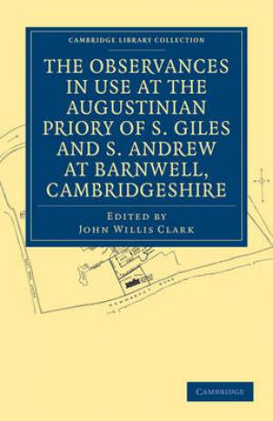 The Observances in Use at the Augustinian Priory of S. Giles and S. Andrew at Barnwell, Cambridgeshire