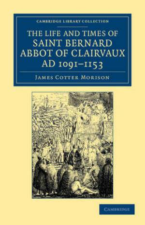 The Life and Times of Saint Bernard, Abbot of Clairvaux, AD 1091-1153