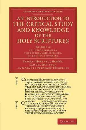 An Introduction to the Critical Study and Knowledge of the Holy Scriptures: Volume 4, an Introduction to the Textual Criticism, Etc. of the New Testament