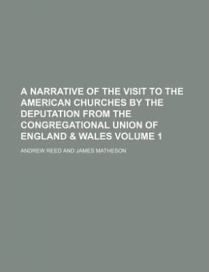 A Narrative of the Visit to the American Churches by the Deputation from the Congregational Union of England & Wales Volume 1