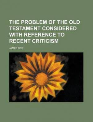 The Problem of the Old Testament Considered with Reference to Recent Criticism