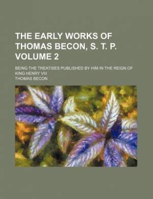 The Early Works of Thomas Becon, S. T. P. Volume 2; Being the Treatises Published by Him in the Reign of King Henry VIII