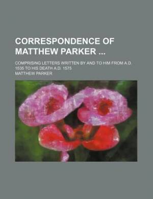 Correspondence of Matthew Parker; Comprising Letters Written by and to Him from A.D. 1535 to His Death A.D. 1575