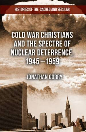 Cold War Christians and the Spectre of Nuclear Deterrence, 1945-1959