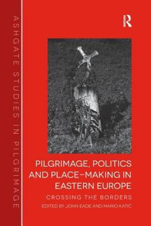 Pilgrimage, Politics and Place-Making in Eastern Europe