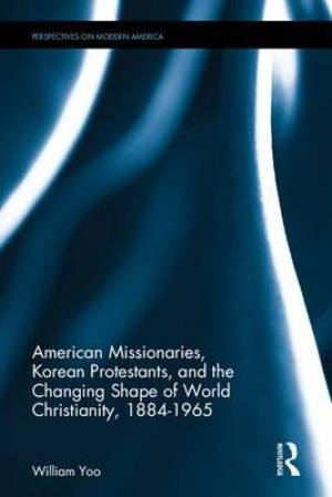 American Missionaries, Korean Protestants, and the Changing Shape of World Christianity, 1884-1965