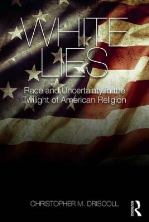 White Lies : Race and Uncertainty in the Twilight of American Religion
