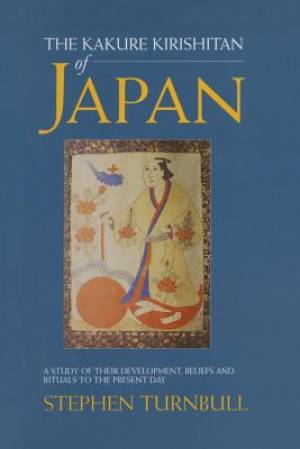 The Kakure Kirishitan of Japan : A Study of Their Development, Beliefs and Rituals to the Present Day