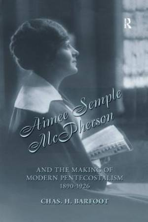 Aimee Semple Mcpherson and the Making of Modern Pentecostalism, 1890-1926