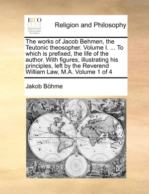 The Works of Jacob Behmen, the Teutonic Theosopher. Volume I. ... to Which Is Prefixed, the Life of the Author. with Figures, Illustrating His Principles, Left by the Reverend William Law, M.A. Volume 1 of 4