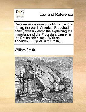 Discourses on Several Public Occasions During the War in America. Preached Chiefly with a View to the Explaining the Importance of the Protestant Cause, in the British Colonies; ... with an Appendix, ... by William Smith, ...