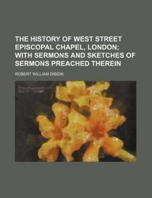 The History of West Street Episcopal Chapel, London; With Sermons and Sketches of Sermons Preached Therein