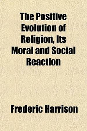 The Positive Evolution of Religion, Its Moral and Social Reaction