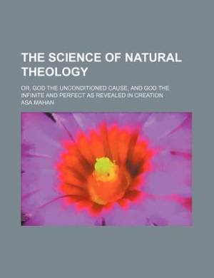 The Science of Natural Theology; Or, God the Unconditioned Cause, and God the Infinite and Perfect as Revealed in Creation