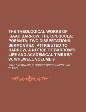 The Theological Works of Isaac Barrow Volume 9; The Opuscula Poemata Two Dissertations Sermons &C. Attributed to Barrow. a Notice of Barrow's Life and Academical Times by W. Whewell