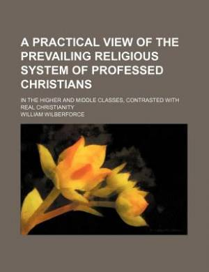 A Practical View of the Prevailing Religious System of Professed Christians; In the Higher and Middle Classes, Contrasted with Real Christianity