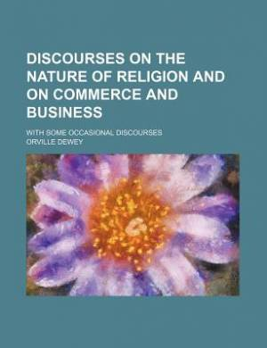 Discourses on the Nature of Religion and on Commerce and Business; With Some Occasional Discourses