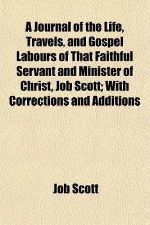 A Journal of the Life, Travels, and Gospel Labours of That Faithful Servant and Minister of Christ, Job Scott; With Corrections and Additions