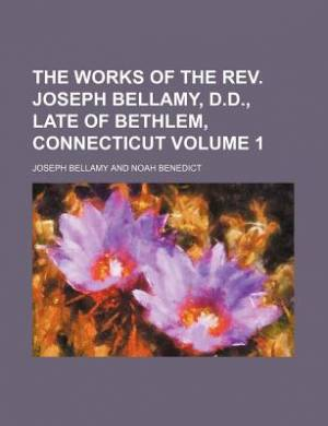 The Works of the REV. Joseph Bellamy, D.D., Late of Bethlem, Connecticut Volume 1