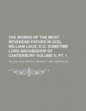 The Works of the Most Reverend Father in God, William Laud, D.D. Sometime Lord Archbishop of Canterbury Volume 6, PT. 1