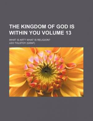 The Kingdom of God Is Within You; What Is Art? What Is Religion? Volume 13