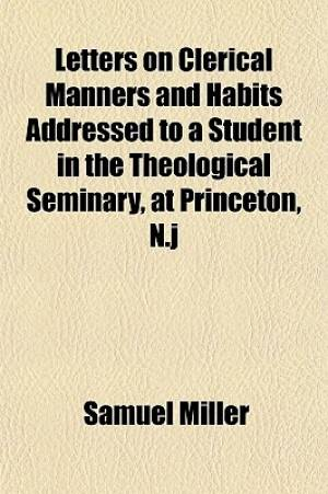 Letters on Clerical Manners and Habits Addressed to a Student in the Theological Seminary, at Princeton, N.J