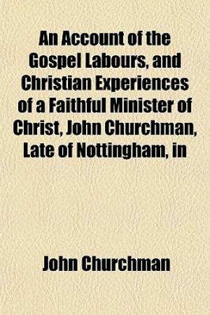 An Account of the Gospel Labours, and Christian Experiences of a Faithful Minister of Christ, John Churchman, Late of Nottingham, in