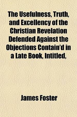 The Usefulness, Truth, and Excellency of the Christian Revelation Defended Against the Objections Contain'd in a Late Book, Intitled,